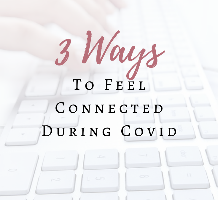 3 Ways to Feel Connected During Covid